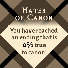 Hater of Canon: You have reached an ending that is 0% true to canon!